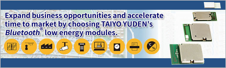 Expand business opportunities and accelerate time to market by choosing TAIYO YUDEN's Bluetooth® low energy modules.