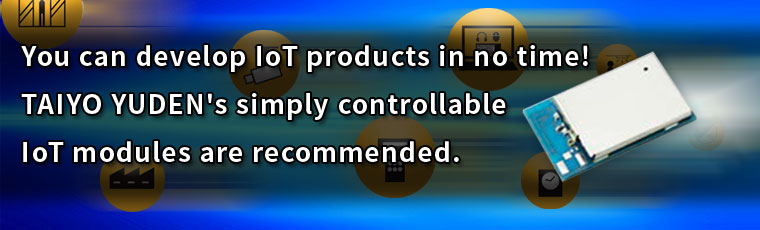 You can develop IoT products in no time! TAIYO YUDEN's simply controllable IoT modules are recommended.